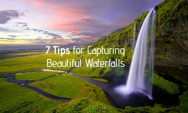 7 Tips for Capturing Beautiful Waterfalls